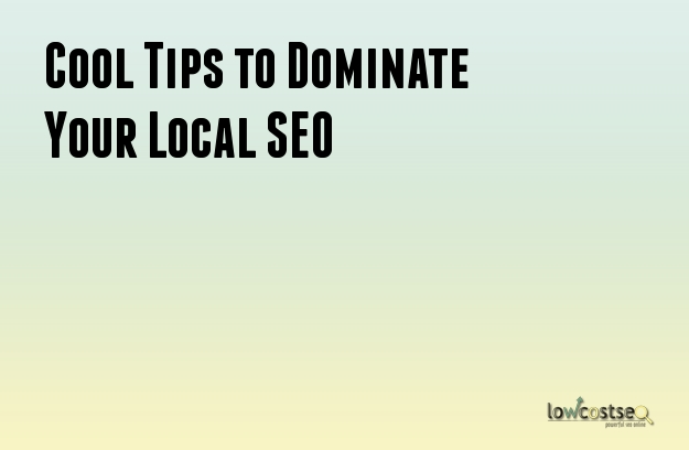 Cool Tips to Dominate Your Local SEO