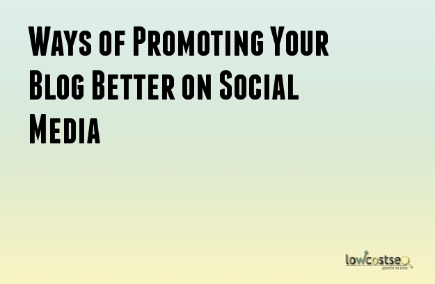 Ways of Promoting Your Blog Better on Social Media