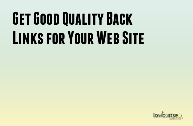 Get Good Quality Back Links for Your Web Site