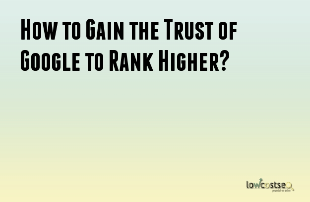 How to Gain the Trust of Google to Rank Higher?
