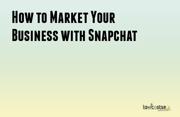 How to Market Your Business with Snapchat