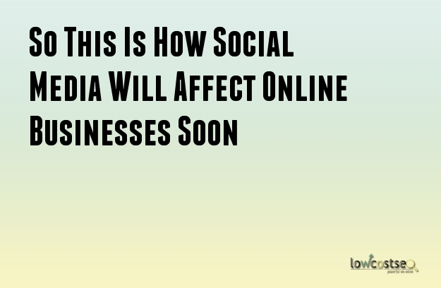 How will Social Media Affect Online Businesses Soon