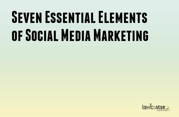 Seven Essential Elements of Social Media Marketing