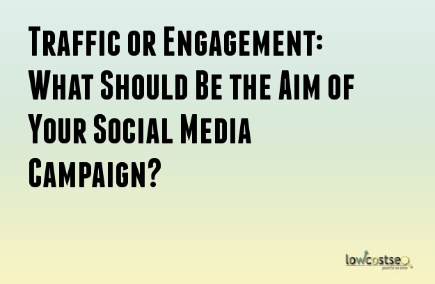 Traffic or Engagement: What Should Be the Aim of Your Social Media Campaign?