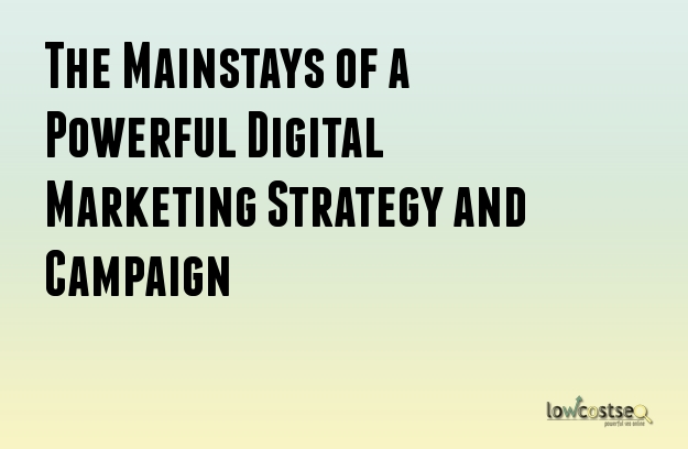 The Mainstays of a Powerful Digital Marketing Strategy and Campaign