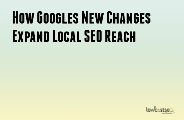 How Googles New Changes Expand Local SEO Reach