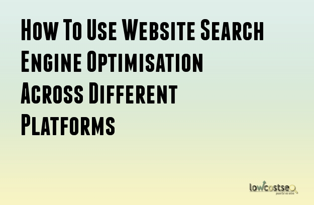 How To Use Website Search Engine Optimisation Across Different Platforms