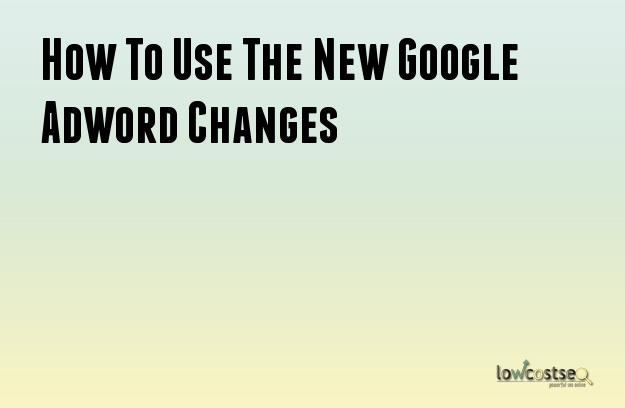 How To Use The New Google Adword Changes