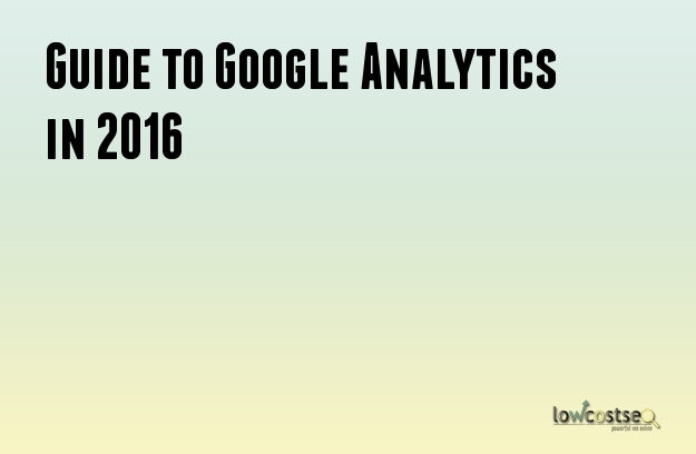 Guide to Google Analytics in 2016