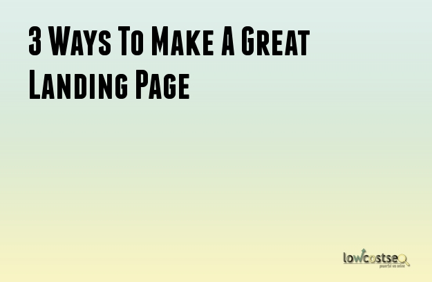 3 Ways To Make A Great Landing Page