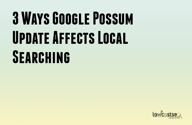 3 Ways Google Possum Update Affects Local Searching