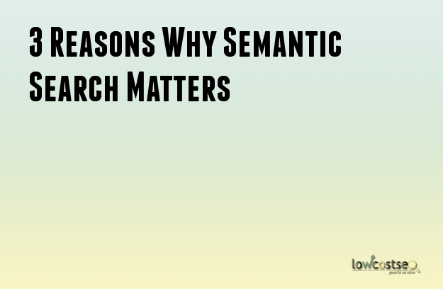 3 Reasons Why Semantic Search Matters