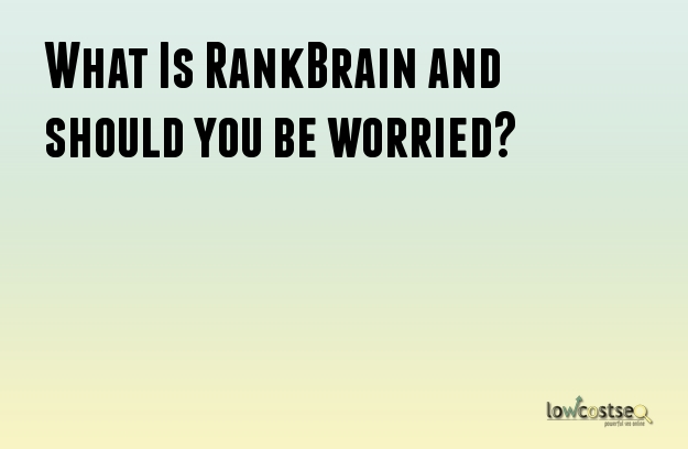 What Is RankBrain and should you be worried?
