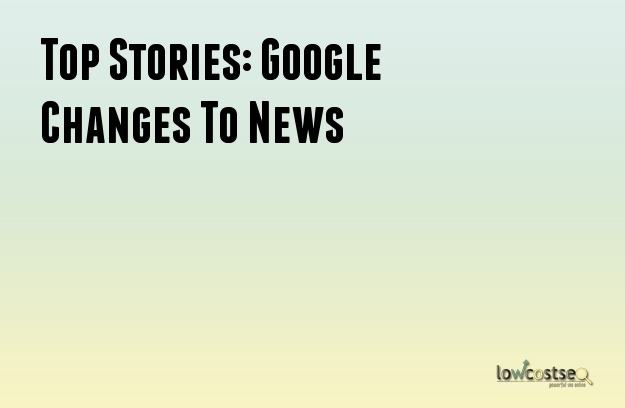 Top Stories: Google Changes To News