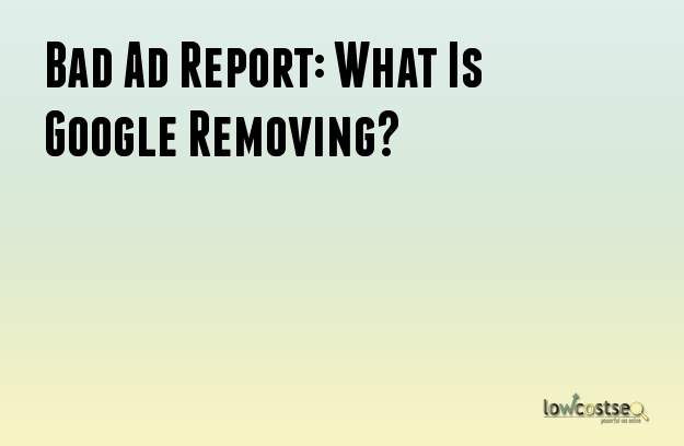 Bad Ad Report: What Is Google Removing?