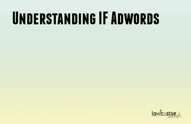 Understanding IF Adwords