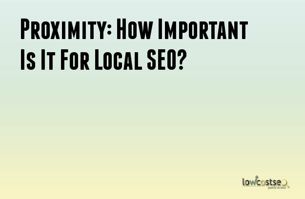 Proximity: How Important Is It For Local SEO?