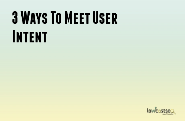 3 Ways To Meet User Intent