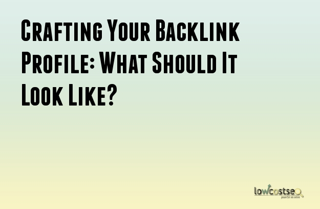 Crafting Your Backlink Profile: What Should It Look Like?