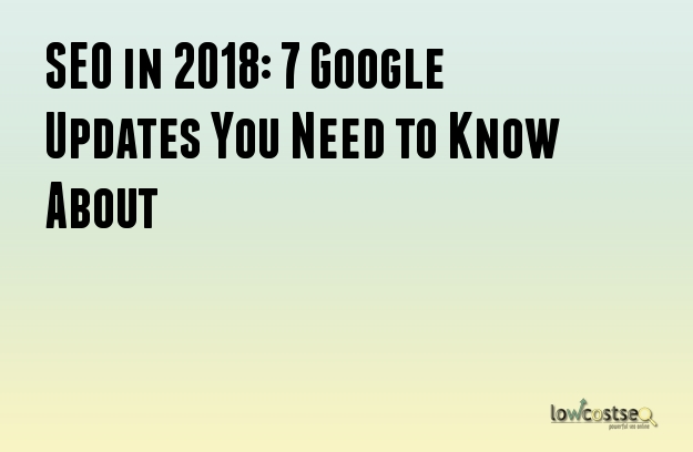 SEO in 2018: 7 Google Updates You Need to Know About