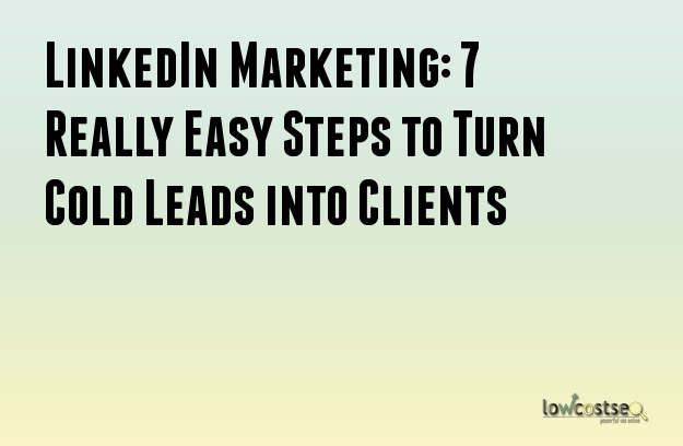 LinkedIn Marketing: 7 Really Easy Steps to Turn Cold Leads into Clients