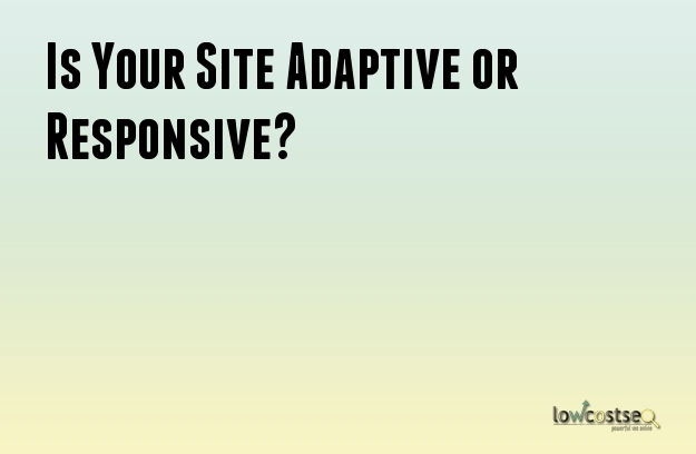 Is Your Site Adaptive or Responsive?