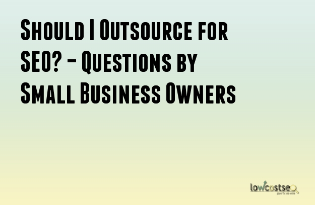 Should I Outsource for SEO? – Questions by Small Business Owners