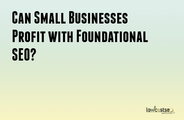 Can Small Businesses Profit with Foundational SEO?