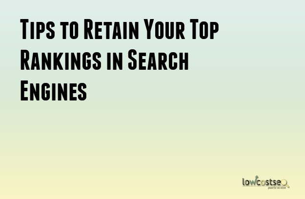 Tips to Retain Your Top Rankings in Search Engines