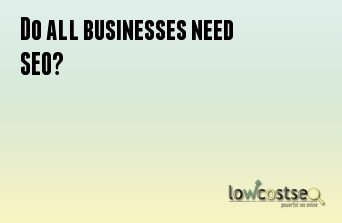 Do all businesses need SEO?