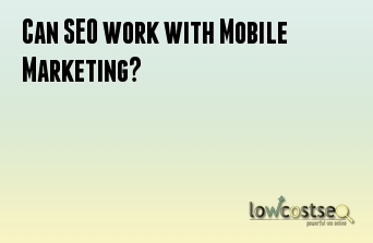 Can SEO work with Mobile Marketing?