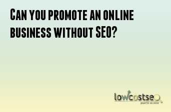 Can you promote an online business without SEO?