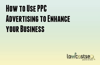 How to Use PPC Advertising to Enhance your Business
