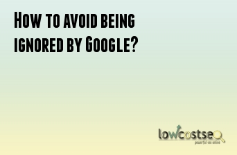 How to avoid being ignored by Google?