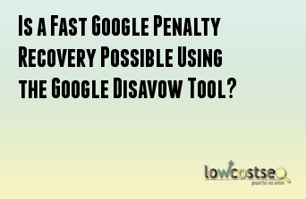 Is a Fast Google Penalty Recovery Possible Using the Google Disavow Tool?