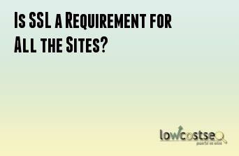 Is SSL a Requirement for All the Sites?
