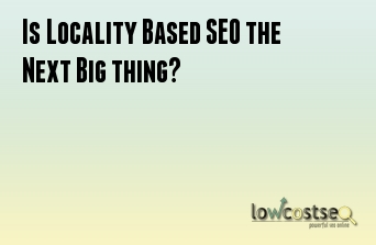 Is Locality Based SEO the Next Big thing?