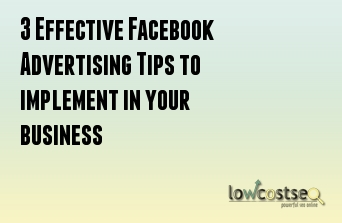 3 Effective Facebook Advertising Tips to implement in your business