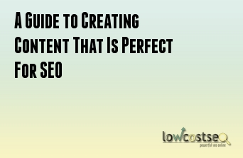 A Guide to Creating Content That Is Perfect For SEO