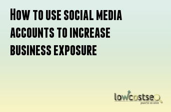 How to use social media accounts to increase business exposure