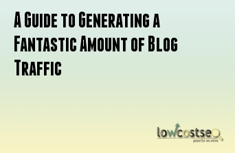 A Guide to Generating a Fantastic Amount of Blog Traffic