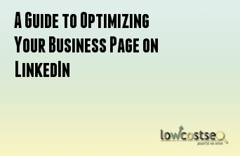 A Guide to Optimizing Your Business Page on LinkedIn