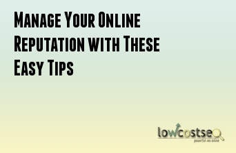 Manage Your Online Reputation with These Easy Tips