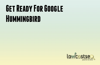 Get Ready For Google Hummingbird