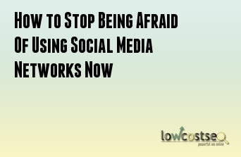 How to Stop Being Afraid Of Using Social Media Networks Now