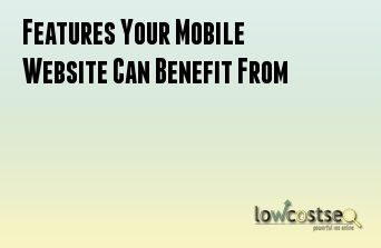 Features Your Mobile Website Can Benefit From