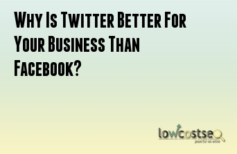 Why Is Twitter Better For Your Business Than Facebook?