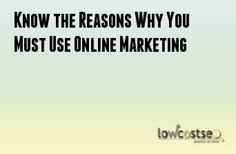 Know the Reasons Why You Must Use Online Marketing