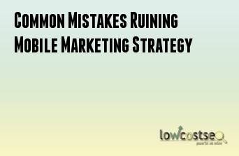 Common Mistakes Ruining Mobile Marketing Strategy