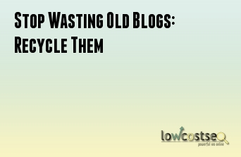 Stop Wasting Old Blogs: Recycle Them